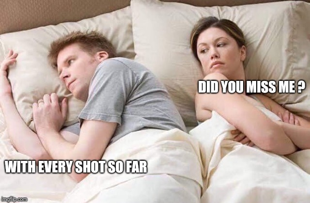 couple thinking bed | DID YOU MISS ME ? WITH EVERY SHOT SO FAR | image tagged in couple thinking bed | made w/ Imgflip meme maker