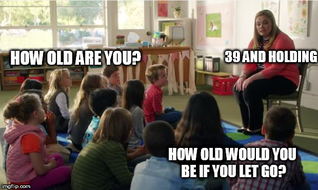Teachers TvLand | HOW OLD ARE YOU? 39 AND HOLDING HOW OLD WOULD YOU BE IF YOU LET GO? | image tagged in teachers tvland | made w/ Imgflip meme maker