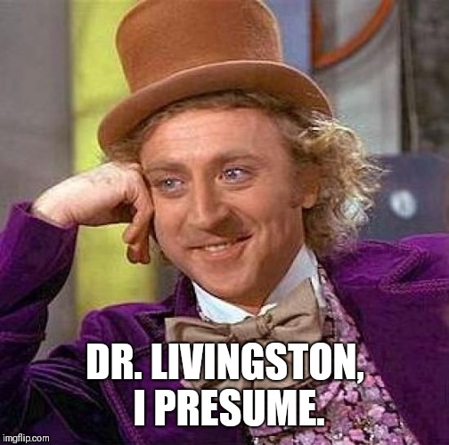 Creepy Condescending Wonka Meme | DR. LIVINGSTON, I PRESUME. | image tagged in memes,creepy condescending wonka | made w/ Imgflip meme maker