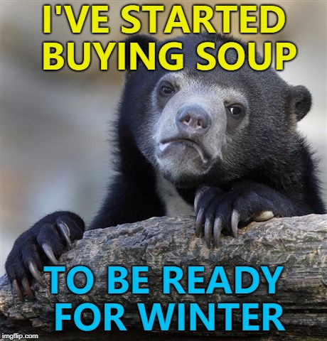 Brace yourselves... :) | I'VE STARTED BUYING SOUP TO BE READY FOR WINTER | image tagged in memes,confession bear,winter,stock piling,ready | made w/ Imgflip meme maker