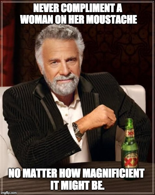 The Most Interesting Man In The World Meme | NEVER COMPLIMENT A WOMAN ON HER MOUSTACHE NO MATTER HOW MAGNIFICIENT IT MIGHT BE. | image tagged in memes,the most interesting man in the world | made w/ Imgflip meme maker