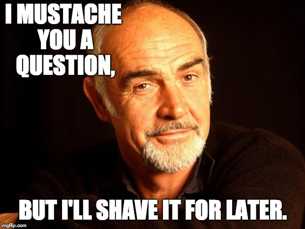 Sean Connery Of Coursh |  I MUSTACHE YOU A QUESTION, BUT I'LL SHAVE IT FOR LATER. | image tagged in sean connery of coursh | made w/ Imgflip meme maker