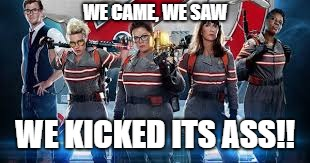 Ghostbuster Girls 2016 | WE CAME, WE SAW WE KICKED ITS ASS!! | image tagged in ghostbusters,girls,2016,we kicked its ass,kickass | made w/ Imgflip meme maker