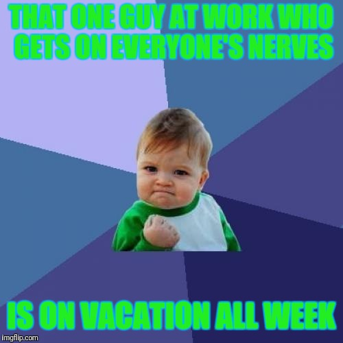 I'm not being mean but don't come back. Lol | THAT ONE GUY AT WORK WHO GETS ON EVERYONE'S NERVES IS ON VACATION ALL WEEK | image tagged in memes,success kid | made w/ Imgflip meme maker