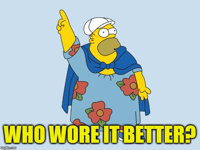 WHO WORE IT BETTER? | image tagged in fat homer | made w/ Imgflip meme maker