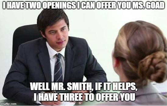 Job Interview - Counter offer | I HAVE TWO OPENINGS I CAN OFFER YOU MS. GOAD WELL MR. SMITH, IF IT HELPS, I HAVE THREE TO OFFER YOU | image tagged in job,job interview,two openings,three openings,2 or 3 openings | made w/ Imgflip meme maker