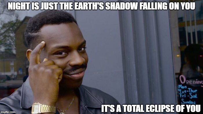 Sounds Shady | NIGHT IS JUST THE EARTH'S SHADOW FALLING ON YOU IT'S A TOTAL ECLIPSE OF YOU | image tagged in memes,roll safe think about it | made w/ Imgflip meme maker