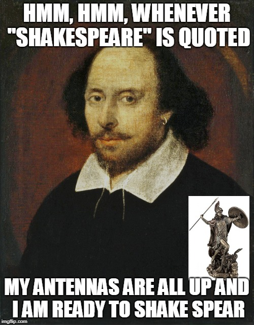 "HMM, HMM, WHENEVER ""SHAKESPEARE"" IS QUOTED MY ANTENNAS ARE ALL UP AND I AM READY TO SHAKE SPEAR 