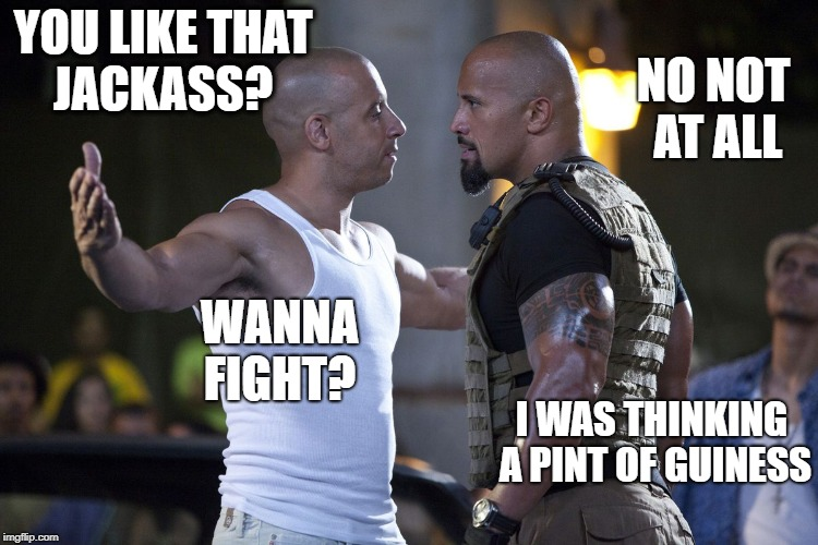 YOU LIKE THAT JACKASS? I WAS THINKING A PINT OF GUINESS NO NOT AT ALL WANNA FIGHT? | made w/ Imgflip meme maker