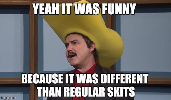 YEAH IT WAS FUNNY BECAUSE IT WAS DIFFERENT THAN REGULAR SKITS | made w/ Imgflip meme maker