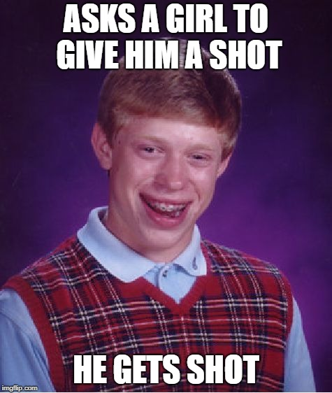 Think he got the point? | ASKS A GIRL TO GIVE HIM A SHOT HE GETS SHOT | image tagged in memes,bad luck brian,comedy,shot | made w/ Imgflip meme maker