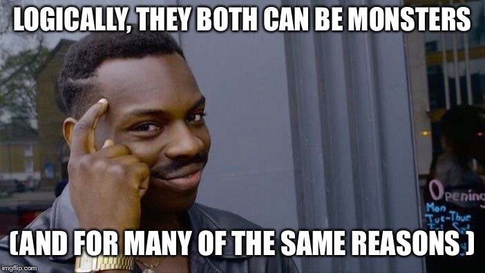 Roll Safe Think About It Meme | LOGICALLY, THEY BOTH CAN BE MONSTERS (AND FOR MANY OF THE SAME REASONS ) | image tagged in memes,roll safe think about it | made w/ Imgflip meme maker