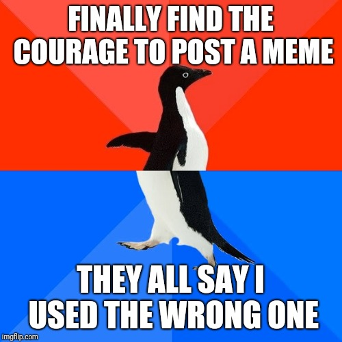 Socially Awesome Awkward Penguin | FINALLY FIND THE COURAGE TO POST A MEME THEY ALL SAY I USED THE WRONG ONE | image tagged in memes,socially awesome awkward penguin,AdviceAnimals | made w/ Imgflip meme maker