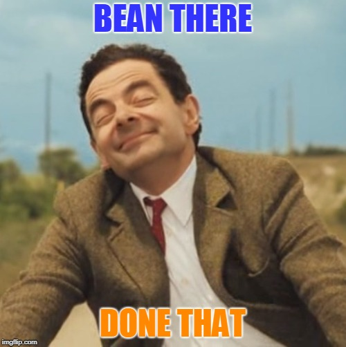 Mr Bean Happy face | BEAN THERE DONE THAT | image tagged in mr bean happy face | made w/ Imgflip meme maker