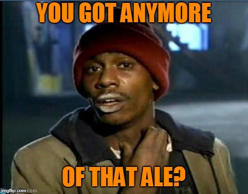 you got anymore | YOU GOT ANYMORE OF THAT ALE? | image tagged in you got anymore | made w/ Imgflip meme maker