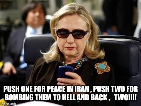 Hillary Clinton Cellphone | PUSH ONE FOR PEACE IN IRAN , PUSH TWO FOR BOMBING THEM TO HELL AND BACK ,   TWO!!!! | image tagged in memes,hillary clinton cellphone | made w/ Imgflip meme maker