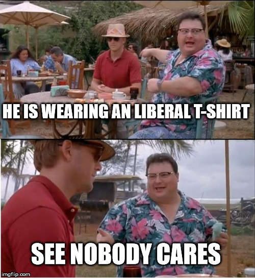 See Nobody Cares Meme | HE IS WEARING AN LIBERAL T-SHIRT SEE NOBODY CARES | image tagged in memes,see nobody cares | made w/ Imgflip meme maker