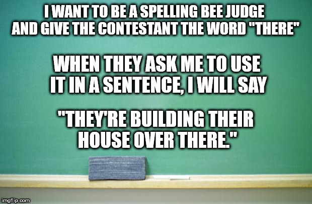 "blank chalkboard | I WANT TO BE A SPELLING BEE JUDGE AND GIVE THE CONTESTANT THE WORD ""THERE"" WHEN THEY ASK ME TO USE IT IN A SENTENCE, I WILL SAY ""THEY'RE BUI 