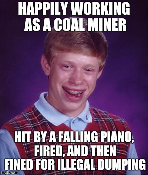 Bad Luck Brian Meme | HAPPILY WORKING AS A COAL MINER HIT BY A FALLING PIANO, FIRED, AND THEN FINED FOR ILLEGAL DUMPING | image tagged in memes,bad luck brian | made w/ Imgflip meme maker