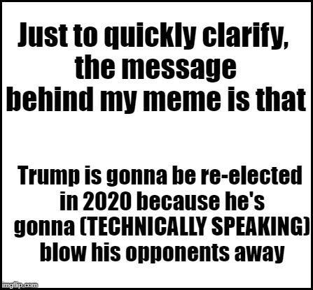 blank | Just to quickly clarify, the message behind my meme is that Trump is gonna be re-elected in 2020 because he's gonna (TECHNICALLY SPEAKING) b | image tagged in blank | made w/ Imgflip meme maker