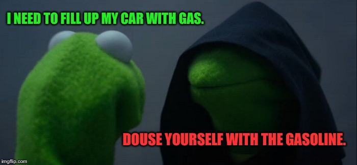 Evil Kermit Meme | I NEED TO FILL UP MY CAR WITH GAS. DOUSE YOURSELF WITH THE GASOLINE. | image tagged in memes,evil kermit | made w/ Imgflip meme maker