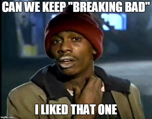 "Y'all Got Any More Of That Meme | CAN WE KEEP ""BREAKING BAD"" I LIKED THAT ONE 