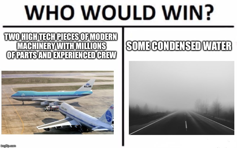 Who Would Win? Meme | TWO HIGH TECH PIECES OF MODERN MACHINERY WITH MILLIONS OF PARTS AND EXPERIENCED CREW SOME CONDENSED WATER | image tagged in memes,who would win | made w/ Imgflip meme maker
