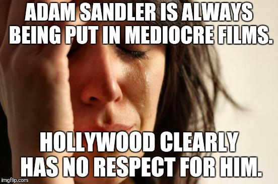 First World Problems Meme | ADAM SANDLER IS ALWAYS BEING PUT IN MEDIOCRE FILMS. HOLLYWOOD CLEARLY HAS NO RESPECT FOR HIM. | image tagged in memes,first world problems | made w/ Imgflip meme maker