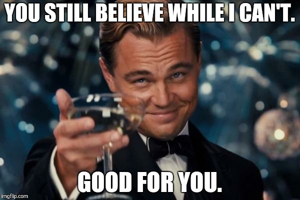 Leonardo Dicaprio Cheers Meme | YOU STILL BELIEVE WHILE I CAN'T. GOOD FOR YOU. | image tagged in memes,leonardo dicaprio cheers | made w/ Imgflip meme maker