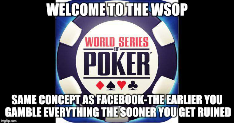 Like Facebook but not so ruinous | WELCOME TO THE WSOP SAME CONCEPT AS FACEBOOK-THE EARLIER YOU GAMBLE EVERYTHING THE SOONER YOU GET RUINED | image tagged in memes,facebook,world series | made w/ Imgflip meme maker