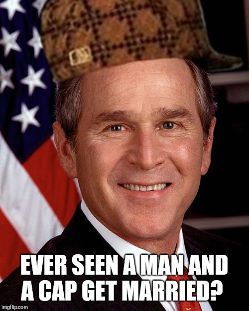 George W Bush | EVER SEEN A MAN AND A CAP GET MARRIED? | image tagged in george w bush,scumbag | made w/ Imgflip meme maker