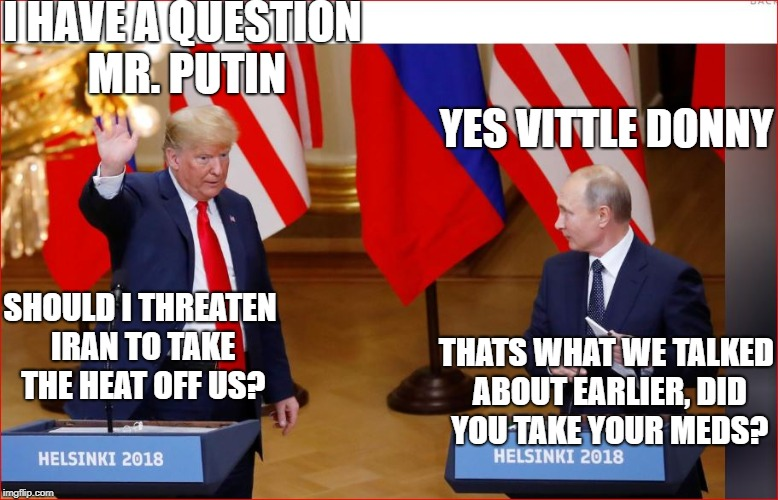 What did they say with no witnesses? | I HAVE A QUESTION MR. PUTIN YES VITTLE DONNY SHOULD I THREATEN IRAN TO TAKE THE HEAT OFF US? THATS WHAT WE TALKED ABOUT EARLIER, DID YOU TAK | image tagged in memes,trump,traitor,putin,funny memes | made w/ Imgflip meme maker