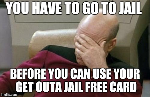 Captain Picard Facepalm Meme | YOU HAVE TO GO TO JAIL BEFORE YOU CAN USE YOUR GET OUTA JAIL FREE CARD | image tagged in memes,captain picard facepalm | made w/ Imgflip meme maker