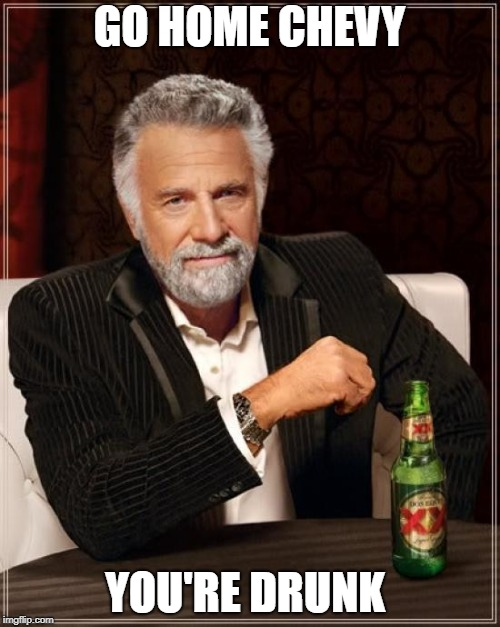The Most Interesting Man In The World Meme | GO HOME CHEVY YOU'RE DRUNK | image tagged in memes,the most interesting man in the world | made w/ Imgflip meme maker