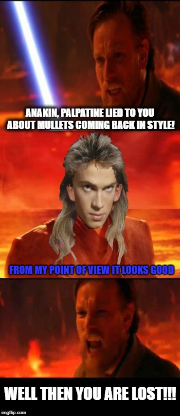 Revenge of The Mullet | ANAKIN, PALPATINE LIED TO YOU ABOUT MULLETS COMING BACK IN STYLE! FROM MY POINT OF VIEW IT LOOKS GOOD WELL THEN YOU ARE LOST!!! | image tagged in then you are lost,funny memes,starwars,mullet | made w/ Imgflip meme maker