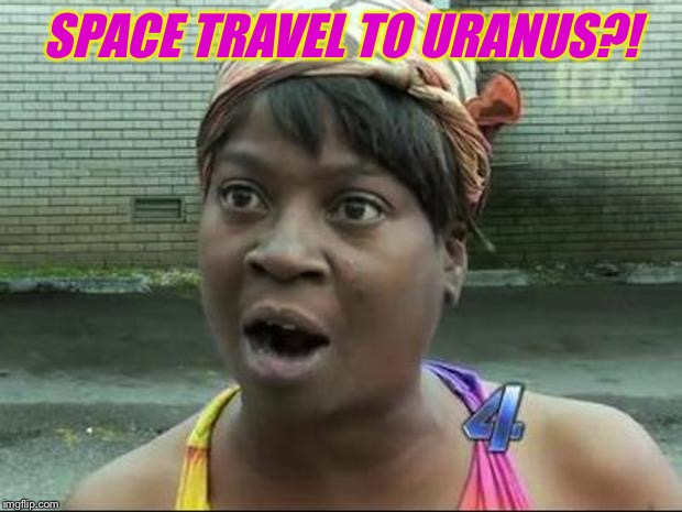 Ain't Nobody Got Time for That | SPACE TRAVEL TO URANUS?! | image tagged in ain't nobody got time for that | made w/ Imgflip meme maker