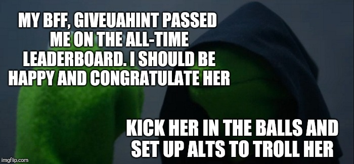 I told her when I first got to know her that she was headed to the top. Not surprised at all she's leaving me in the dust :-) <3 | MY BFF, GIVEUAHINT PASSED ME ON THE ALL-TIME LEADERBOARD. I SHOULD BE HAPPY AND CONGRATULATE HER KICK HER IN THE BALLS AND SET UP ALTS TO TR | image tagged in memes,evil kermit,jbmemegeek,giveuahint,leaderboard | made w/ Imgflip meme maker