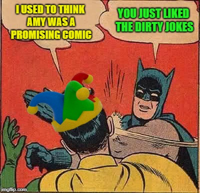 Batman Slapping Robin Meme | I USED TO THINK AMY WAS A PROMISING COMIC YOU JUST LIKED THE DIRTY JOKES | image tagged in memes,batman slapping robin | made w/ Imgflip meme maker