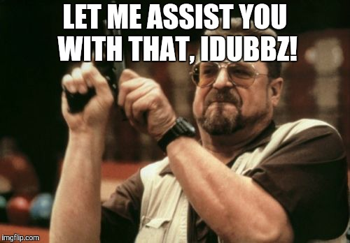 Am I The Only One Around Here Meme | LET ME ASSIST YOU WITH THAT, IDUBBZ! | image tagged in memes,am i the only one around here | made w/ Imgflip meme maker