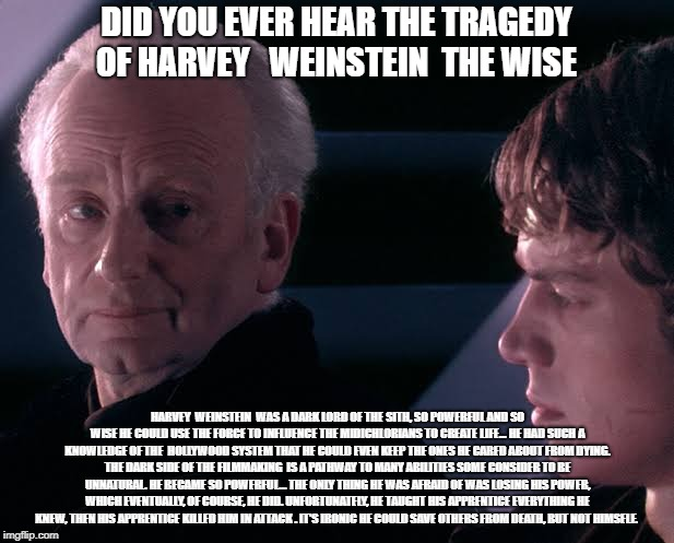 DID YOU EVER HEAR THE TRAGEDY OF HARVEY   WEINSTEIN  THE WISE HARVEY  WEINSTEIN  WAS A DARK LORD OF THE SITH, SO POWERFUL AND SO WISE HE COU | image tagged in did you hear the tragedy of darth plagueis the wise | made w/ Imgflip meme maker