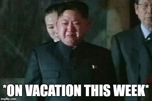 Kim Jong Un Sad Meme | *ON VACATION THIS WEEK* | image tagged in memes,kim jong un sad | made w/ Imgflip meme maker