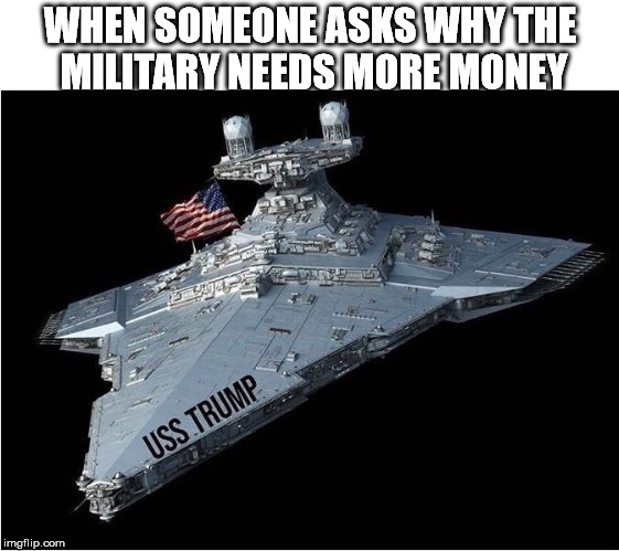 WHEN SOMEONE ASKS WHY THE MILITARY NEEDS MORE MONEY | image tagged in memes,trump force | made w/ Imgflip meme maker