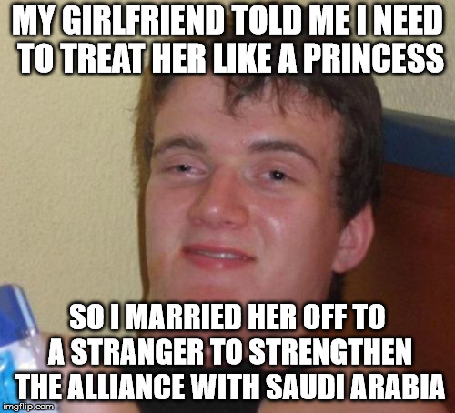 Always be careful of what you wish for. | MY GIRLFRIEND TOLD ME I NEED TO TREAT HER LIKE A PRINCESS SO I MARRIED HER OFF TO A STRANGER TO STRENGTHEN THE ALLIANCE WITH SAUDI ARABIA | image tagged in memes,10 guy | made w/ Imgflip meme maker