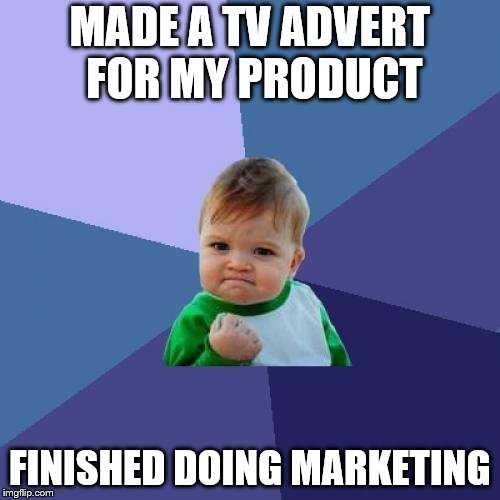 Success Kid Meme | MADE A TV ADVERT FOR MY PRODUCT FINISHED DOING MARKETING | image tagged in memes,success kid | made w/ Imgflip meme maker