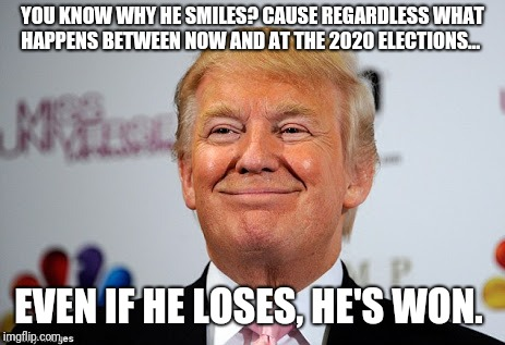 Donald trump approves | YOU KNOW WHY HE SMILES? CAUSE REGARDLESS WHAT HAPPENS BETWEEN NOW AND AT THE 2020 ELECTIONS... EVEN IF HE LOSES, HE'S WON. | image tagged in donald trump approves | made w/ Imgflip meme maker