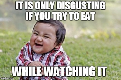 Evil Toddler Meme | IT IS ONLY DISGUSTING IF YOU TRY TO EAT WHILE WATCHING IT | image tagged in memes,evil toddler | made w/ Imgflip meme maker