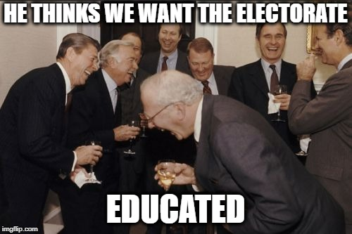 Laughing Men In Suits Meme | HE THINKS WE WANT THE ELECTORATE EDUCATED | image tagged in memes,laughing men in suits | made w/ Imgflip meme maker