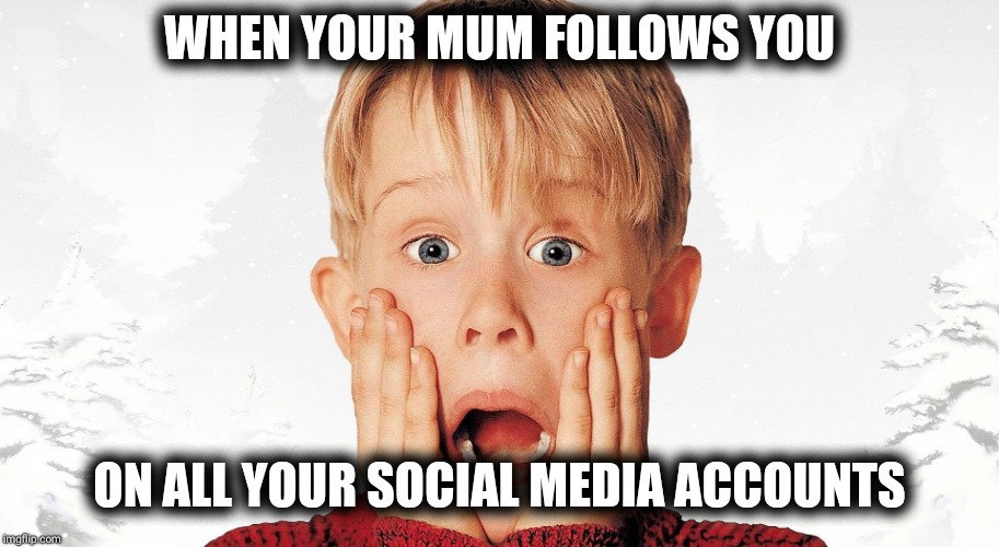 WHEN YOUR MUM FOLLOWS YOU ON ALL YOUR SOCIAL MEDIA ACCOUNTS | image tagged in when your mum follows all your social media accounts | made w/ Imgflip meme maker