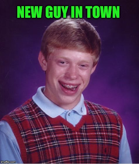 Bad Luck Brian Meme | NEW GUY IN TOWN | image tagged in memes,bad luck brian | made w/ Imgflip meme maker