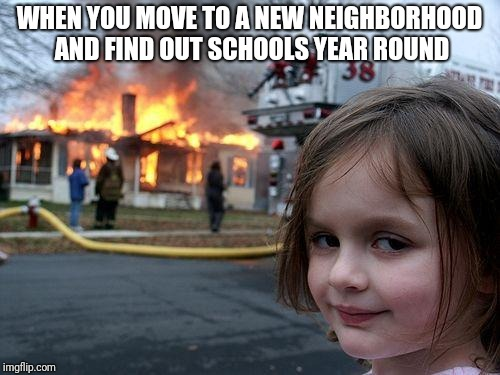 Disaster Girl Meme | WHEN YOU MOVE TO A NEW NEIGHBORHOOD AND FIND OUT SCHOOLS YEAR ROUND | image tagged in memes,disaster girl | made w/ Imgflip meme maker
